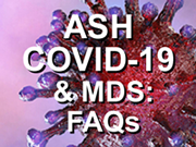 ASH COVID-19 & Myelodysplastic Syndromes: Frequently Asked Questions